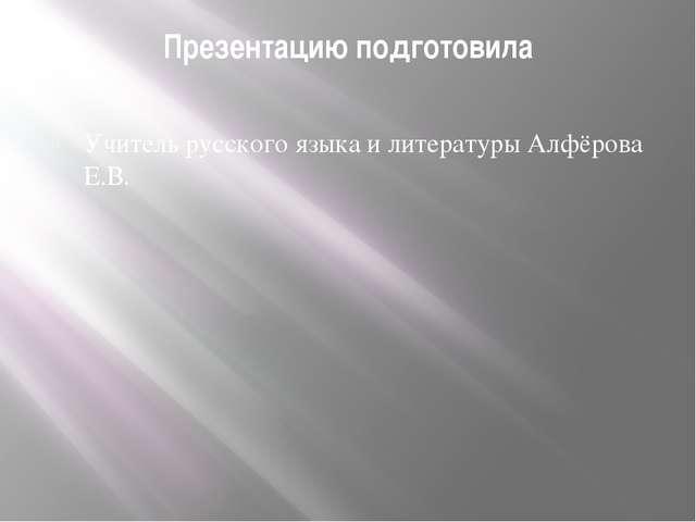 Презентацию подготовила Учитель русского языка и литературы Алфёрова Е.В.