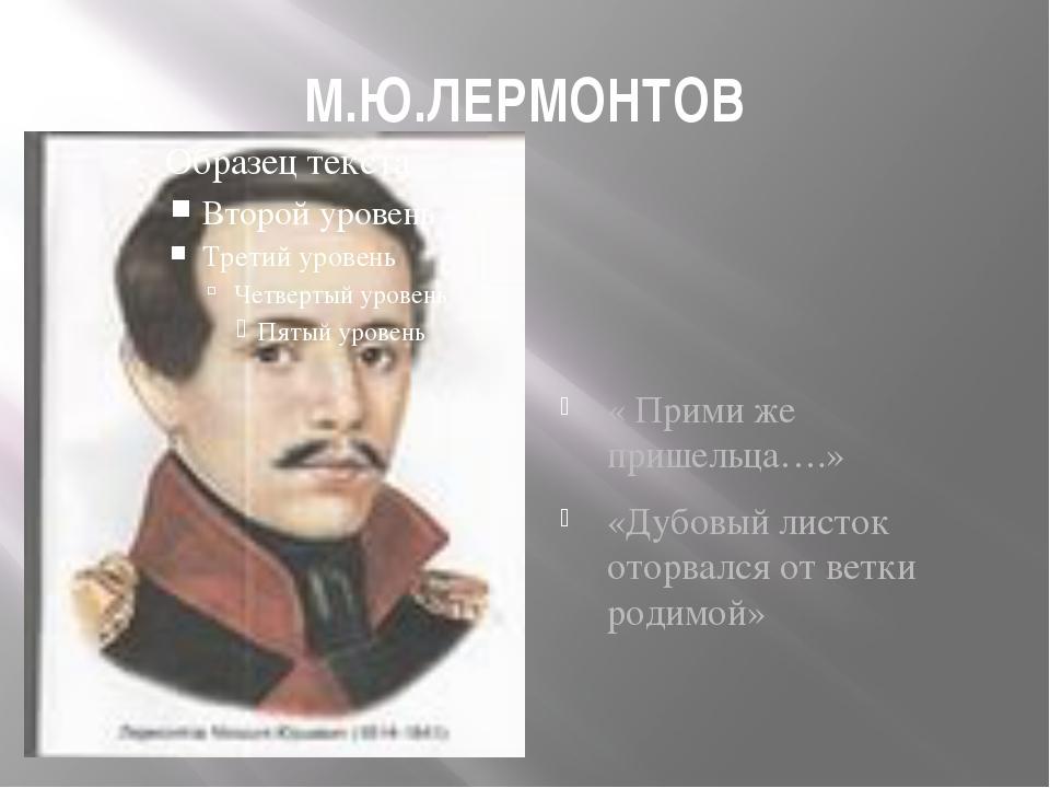 М.Ю.ЛЕРМОНТОВ « Прими же пришельца….» «Дубовый листок оторвался от ветки роди...