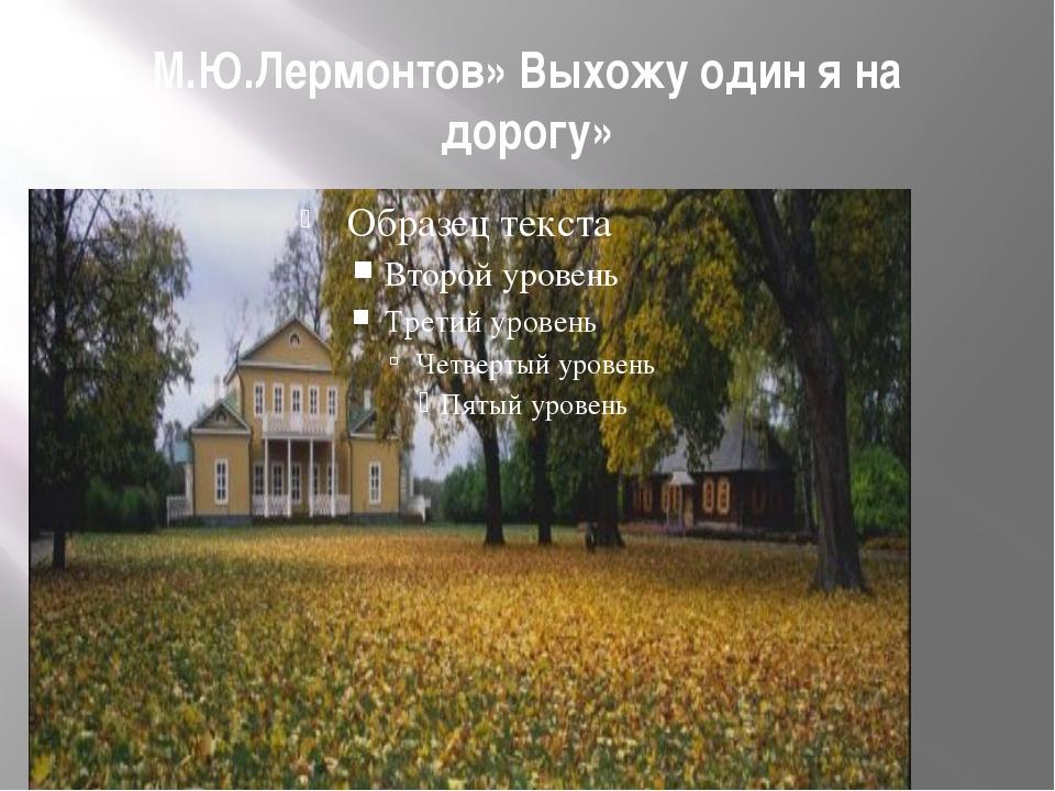 М.Ю.Лермонтов» Выхожу один я на дорогу»