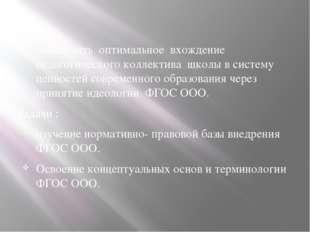 Цель : обеспечить оптимальное вхождение педагогического коллектива школы в с