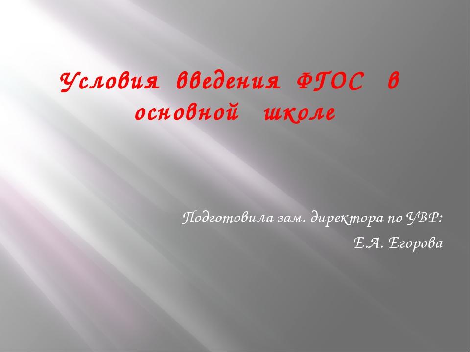 Условия введения ФГОС в основной школе Подготовила зам. директора по УВР: Е.А...