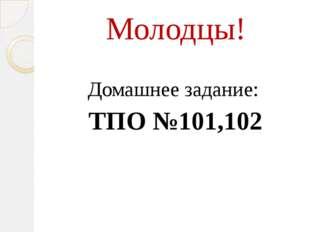 Молодцы! Домашнее задание: ТПО №101,102