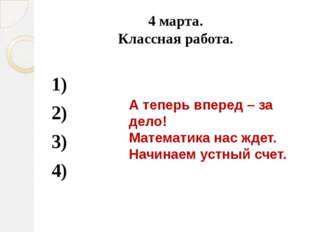 4 марта. Классная работа. 1) 2) 3) 4) А теперь вперед – за дело! Математика н