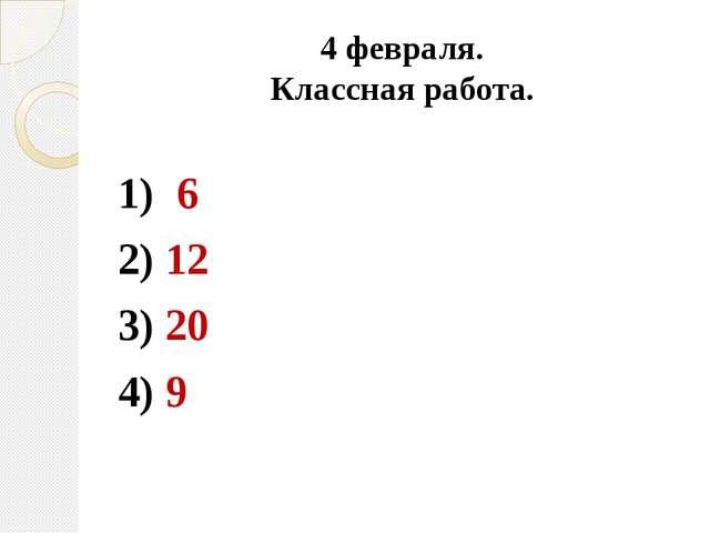 4 февраля. Классная работа. 1) 6 2) 12 3) 20 4) 9