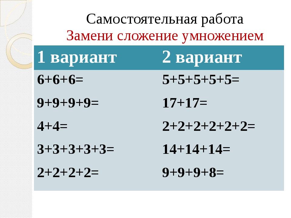 Самостоятельная работа Замени сложение умножением 1 вариант 2 вариант 6+6+6=...