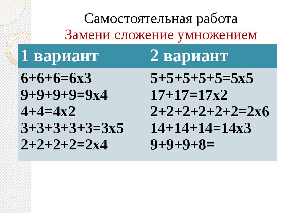 Самостоятельная работа Замени сложение умножением 1 вариант 2 вариант 6+6+6=6...