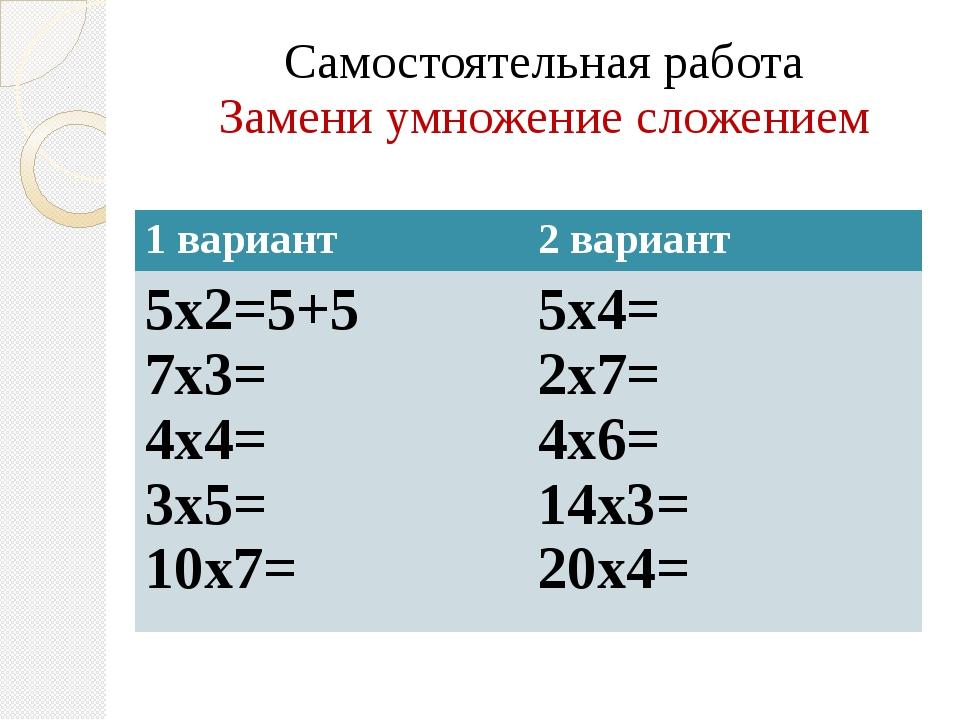 Самостоятельная работа Замени умножение сложением 1 вариант 2 вариант 5х2=5+5...