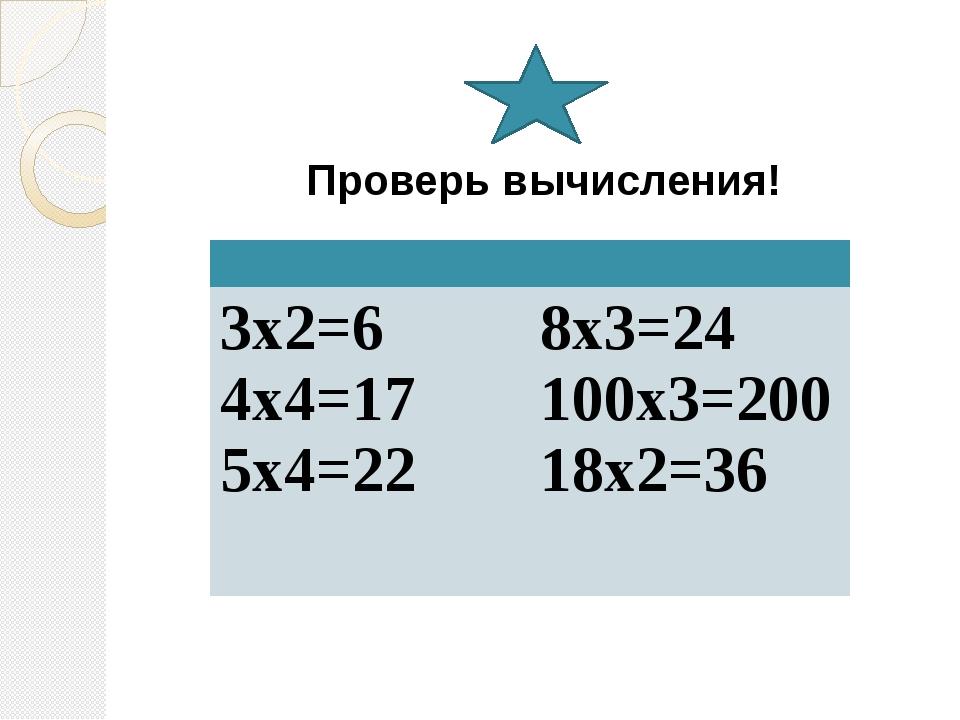 Проверь вычисления! 3х2=6 4х4=17 5х4=22 8х3=24 100х3=200 18х2=36