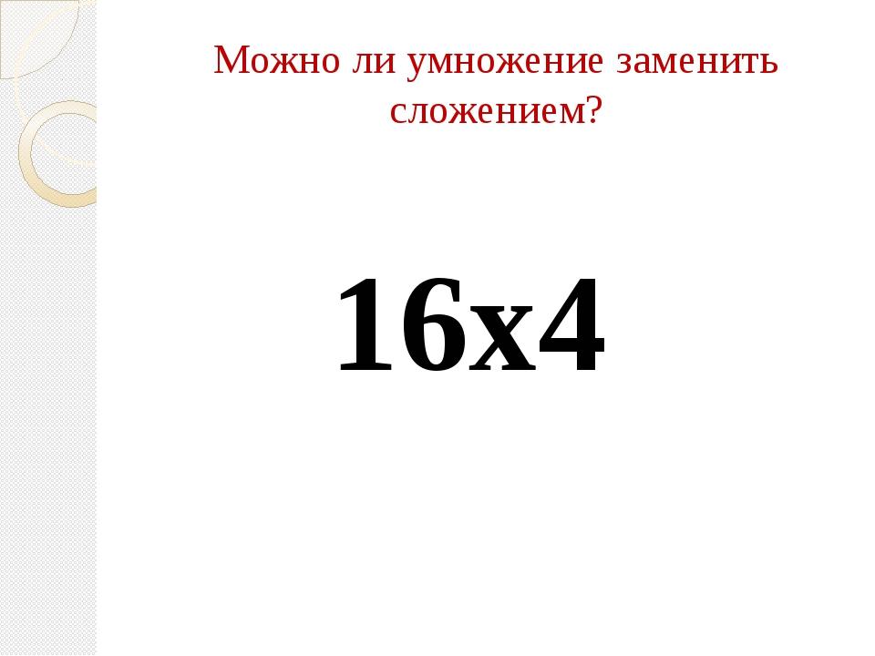 Можно ли умножение заменить сложением? 16х4