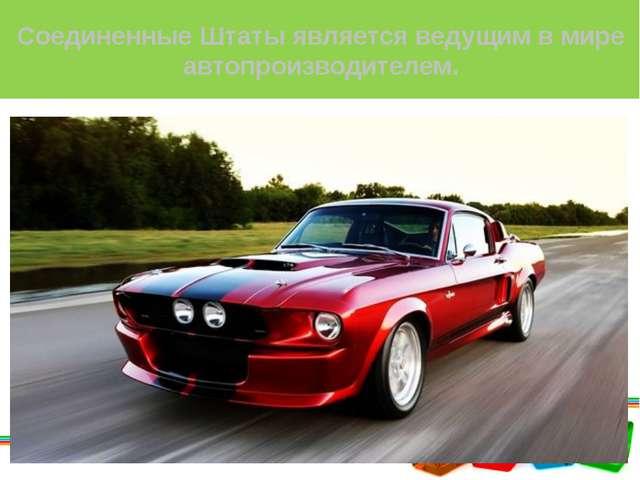 Соединенные Штаты является ведущим в мире автопроизводителем.