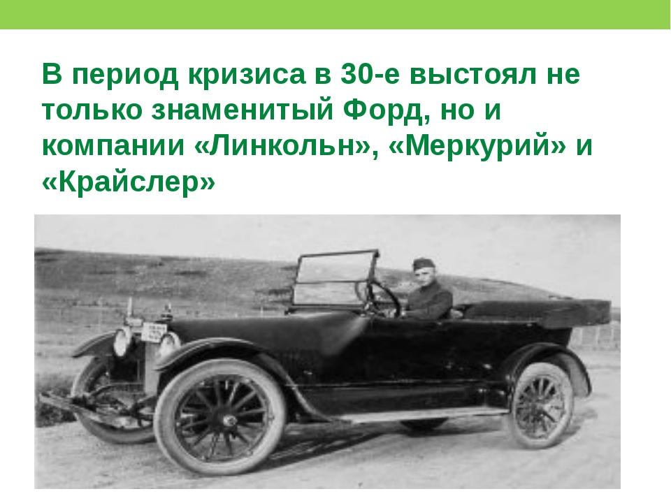 В период кризиса в 30-е выстоял не только знаменитый Форд, но и компании «Ли...