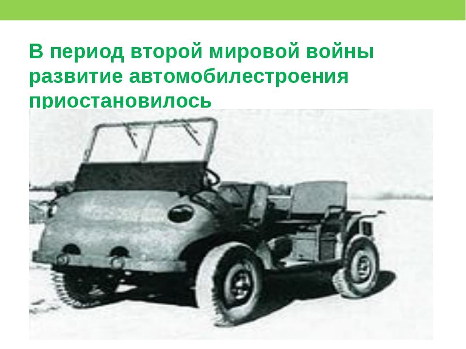 В период второй мировой войны развитие автомобилестроения приостановилось