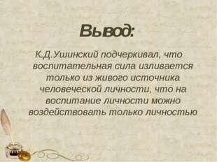Вывод: К.Д.Ушинский подчеркивал, что воспитательная сила изливается только из