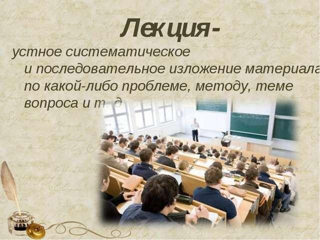 Лекция- устное систематическое ипоследовательное изложение материала по како...