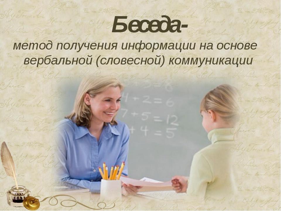 Беседа- метод получения информациина основе вербальной (словесной) коммуника...