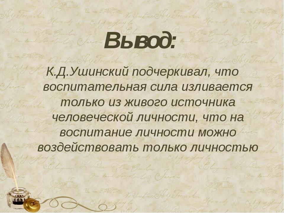 Вывод: К.Д.Ушинский подчеркивал, что воспитательная сила изливается только из...