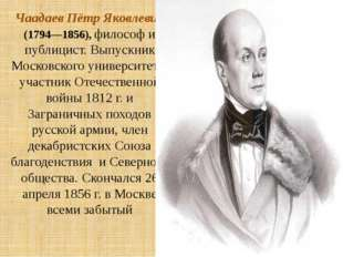 Чаадаев Пётр Яковлевич (1794—1856), философ и публицист. Выпускник Московског