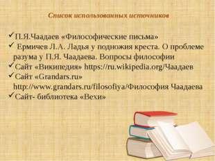 Список использованных источников П.Я.Чаадаев «Философические письма» Ермичев