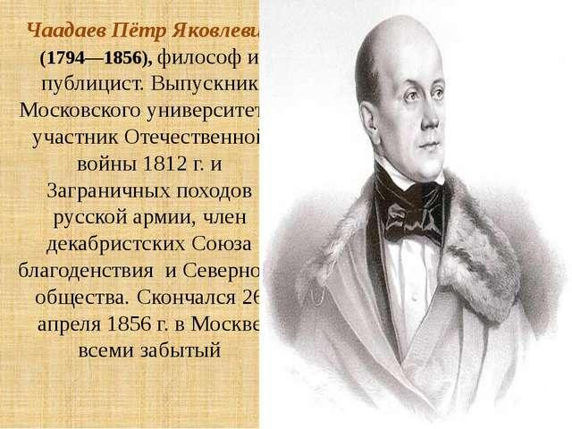 Чаадаев Пётр Яковлевич (1794—1856), философ и публицист. Выпускник Московског...