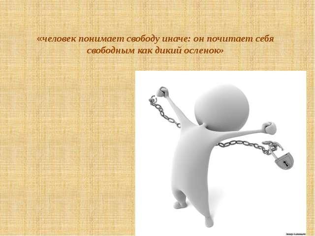 «человек понимает свободу иначе: он почитает себя свободным как дикий осленок»