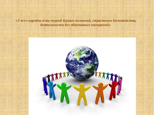 «У всех народов есть период бурных волнений, страстного беспокойства, деятель...