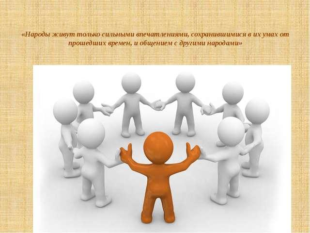 «Народы живут только сильными впечатлениями, сохранившимися в их умах от прош...