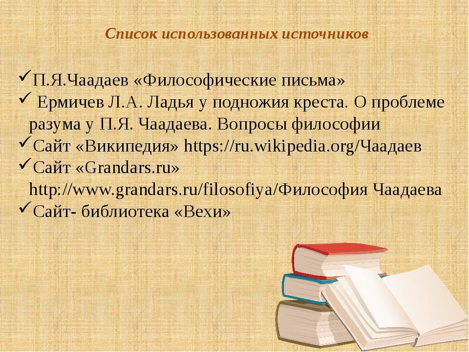 Список использованных источников П.Я.Чаадаев «Философические письма» Ермичев...