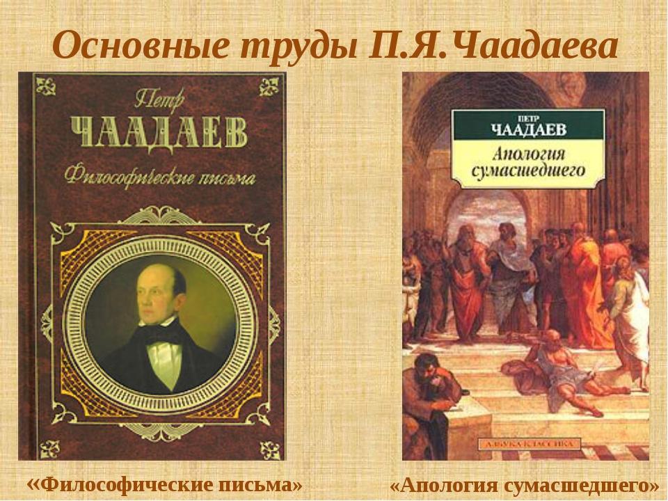 Основные труды П.Я.Чаадаева «Философические письма» «Апология сумасшедшего»