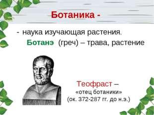 Ботаника - наука изучающая растения. Ботанэ (греч) – трава, растение Теофраст