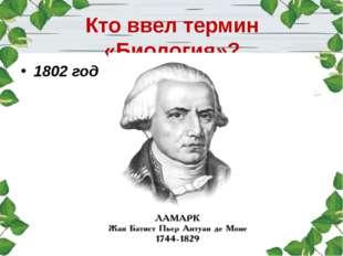Кто ввел термин «Биология»? 1802 год