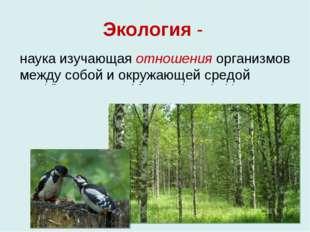 Экология - наука изучающая отношения организмов между собой и окружающей сред