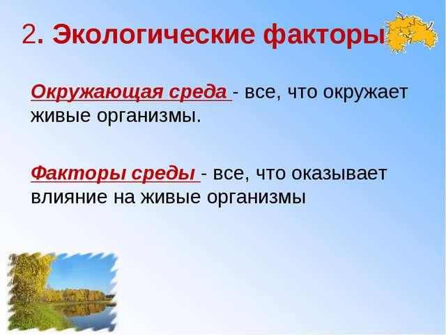 2. Экологические факторы Окружающая среда - все, что окружает живые организмы...