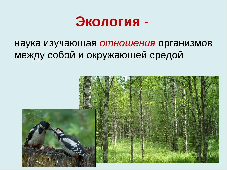 Экология - наука изучающая отношения организмов между собой и окружающей сред...