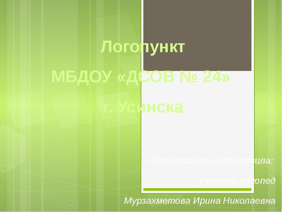 Логопункт МБДОУ «ДСОВ № 24» г. Усинска Презентацию подготовила: учитель-логоп...