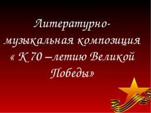 Литературно-музыкальная композиция « К 70 –летию Великой Победы»