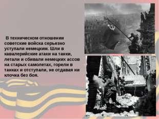 В техническом отношении советские войска серьезно уступали немецким. Шли в к