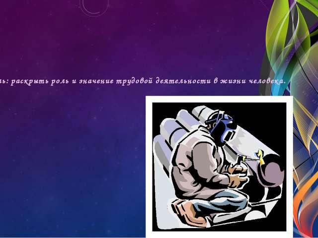 Цель: раскрыть роль и значение трудовой деятельности в жизни человека.