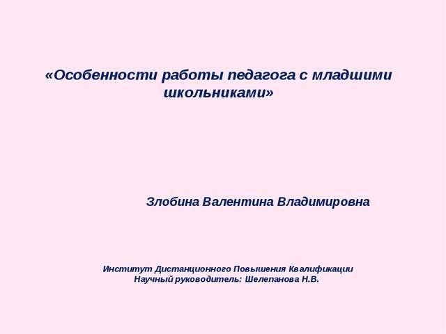 «Особенности работы педагога с младшими школьниками» Злобина Валентина Владим...