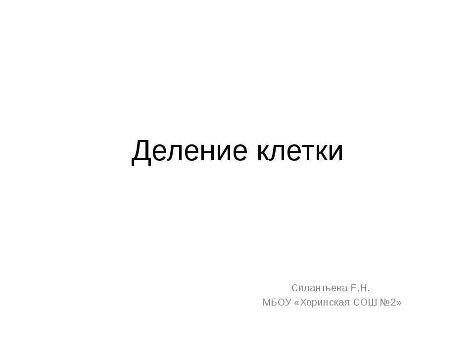 Деление клетки Силантьева Е.Н.  МБОУ «Хоринская СОШ №2»