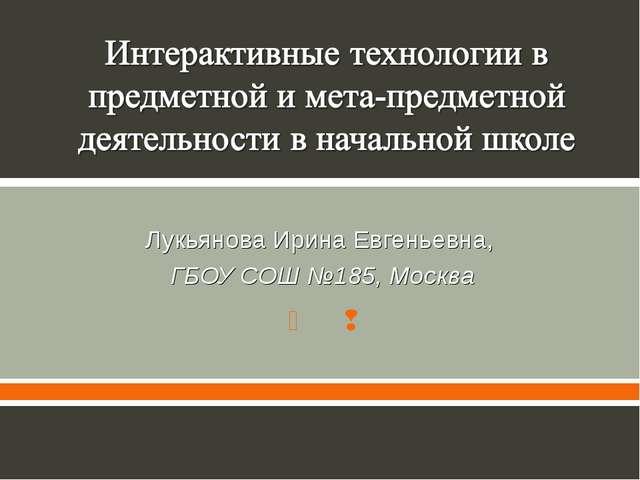 Лукьянова Ирина Евгеньевна, ГБОУ СОШ №185, Москва  