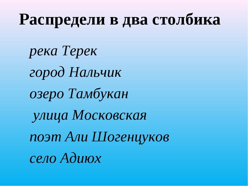 Распредели в два столбика река Терек город Нальчик озеро Тамбукан улица Моско...