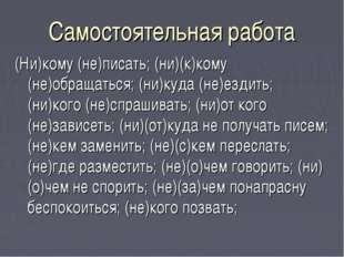 Самостоятельная работа (Ни)кому (не)писать; (ни)(к)кому (не)обращаться; (ни)к