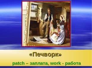 «Печворк» patch – заплата, work - работа