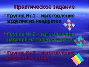 Практическое задание Группа № 1 – изготовление изделия из квадратов Группа №