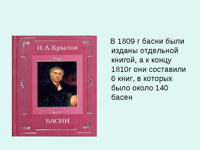 В 1809 г басни были изданы отдельной книгой, а к концу 1810г они составили 6...