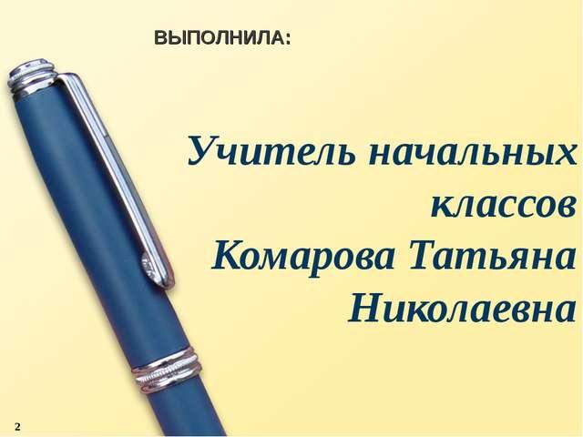 Учитель начальных классов Комарова Татьяна Николаевна ВЫПОЛНИЛА: *