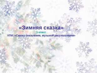 «Зимняя сказка» 1 класс ХПИ: «Сказку сказываем, музыкой рассказываем»