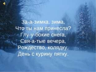 За-а-зимка, зима, Что ты нам принесла? Глу-у-бокие снега, Свя-а-тые вечера, Р