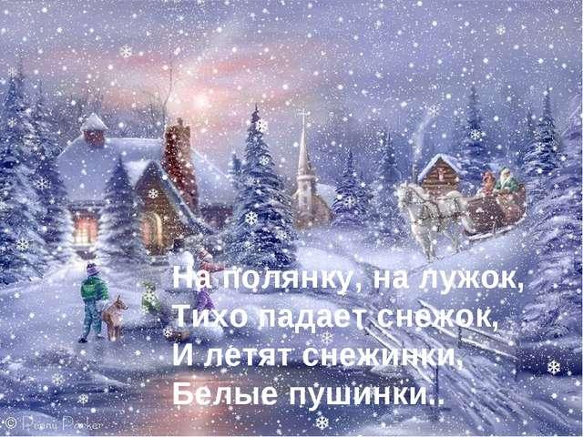 На полянку, на лужок, Тихо падает снежок, И летят снежинки, Белые пушинки..