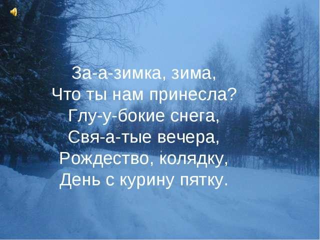 За-а-зимка, зима, Что ты нам принесла? Глу-у-бокие снега, Свя-а-тые вечера, Р...
